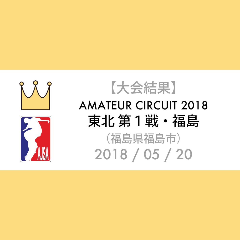 【大会結果】AJSA 2018 / 東北 アマチュア 第1戦・福島