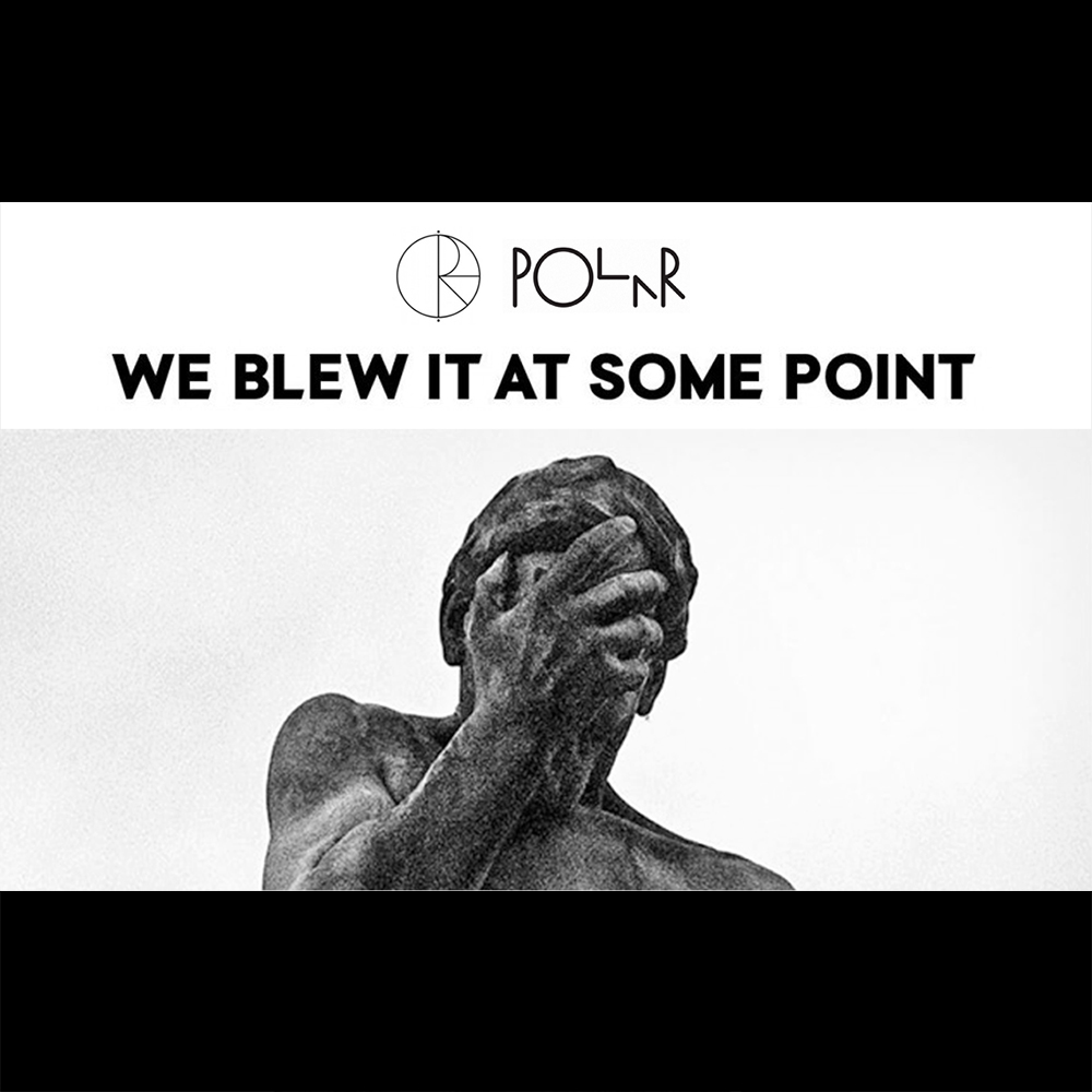 【海外・INFO】POLAR SKATE CO (ポーラー スケートカンパニー) : WE BLEW IT AT SOME POINT